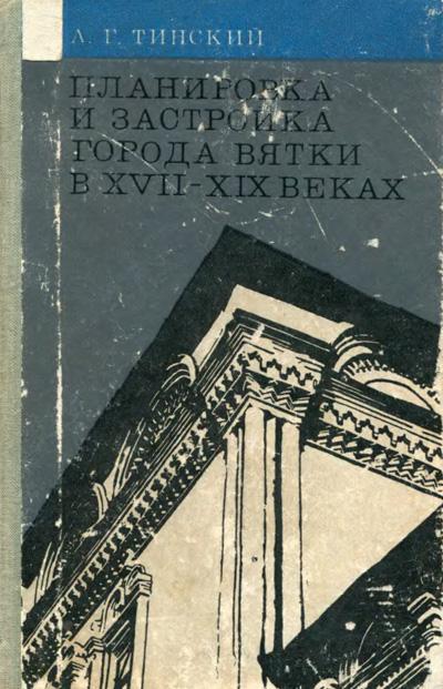Планировка и застройка города Вятки в XVII—XIX веках. Тинский А.Г. 1976
