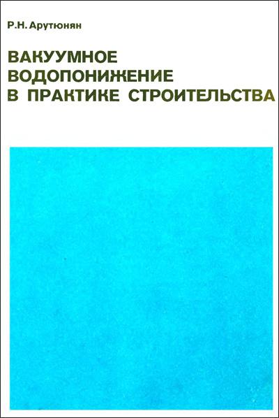 Вакуумное водопонижение в практике строительства. Арутюнян Р.Н. 1990