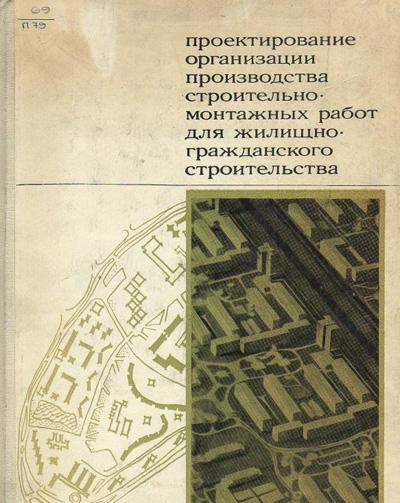 Проектирование организации производства строительно-монтажных работ для жилищно-гражданского строительства. Косоруков И.И. и др. 1969