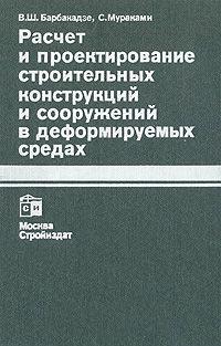 Расчет и проектирование строительных конструкций и сооружений в деформируемых средах. Барбакадзе В.Ш., Мураками С.М. 1989