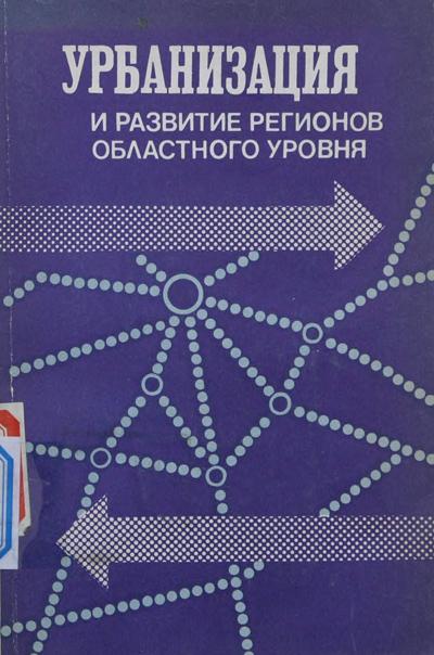 Урбанизация и развитие регионов областного уровня. Межевич М.Н., Сигов И.И. (ред.). 1990
