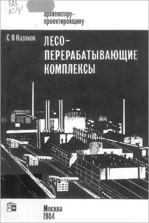 Лесоперерабатывающие комплексы (Архитектору-проектировщику). Казаков С.В. 1984