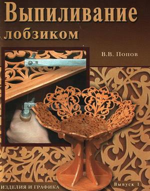Выпиливание лобзиком. Изделия и графика. Выпуск 1. Попов В.В. 2006