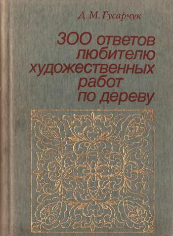 300 ответов любителю художественных работ по дереву. Гусарчук Д.М. 1985