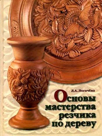 Основы мастерства резчика по дереву. Логачёва Л.А. 2005