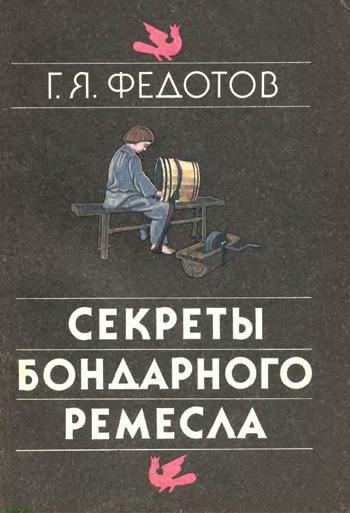 Секреты бондарного ремесла. Федотов Г.Я. 1991