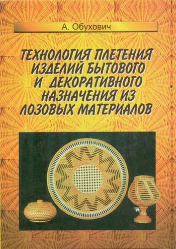 Технология плетения изделий бытового и декоративного назначения из лозовых материалов. Обухович А.А. 1997