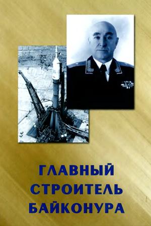 Главный строитель Байконура. Мальков М.Н., Наровлянский Н.С., Хренов В.А. 2004