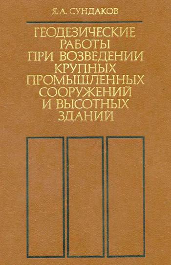 Геодезические работы при возведении крупных промышленных сооружений и высотных зданий. Сундаков Я.А. 1980