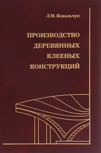Производство деревянных клееных конструкций. Ковальчук Л.М. 2005