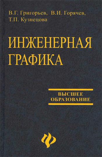Инженерная графика. Григорьев В.Г., Горячев В.И., Кузнецова Т.П. 2004