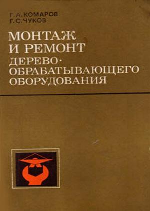 Монтаж и ремонт деревообрабатывающего оборудования. Комаров Г.А., Чуков Г.С. 1978
