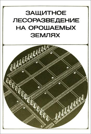 Защитное лесоразведение на орошаемых землях. Степанов А.М. (ред.). 1973