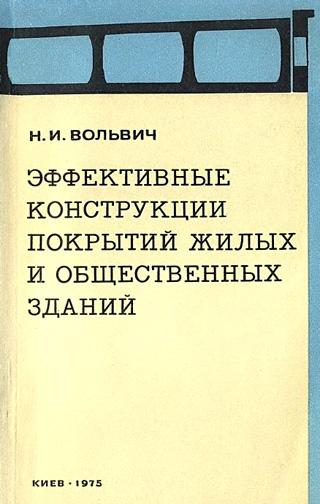 Эффективные конструкции покрытий жилых и общественных зданий. Вольвич Н.И. 1975