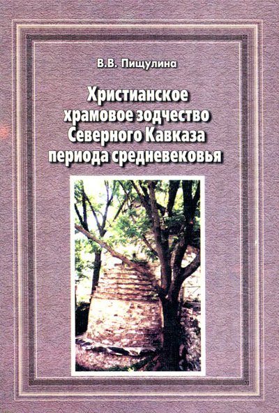 Христианское храмовое зодчество Северного Кавказа периода средневековья. Пищулина В.В. 2006
