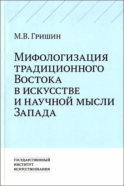 Мифологизация традиционного Востока в искусстве и научной мысли Запада. Гришин М.В. 2013
