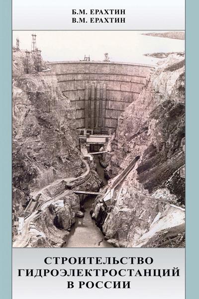 Строительство гидроэлектростанций в России (Учебно-справочное пособие гидростроителя). Ерахин Б.М., Ерахин В.М. 2007