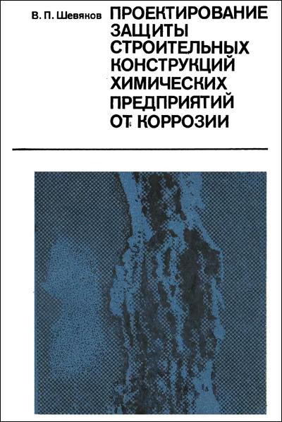 Проектирование защиты строительных конструкций химических предприятий от коррозии. Шевяков В.П. 1984