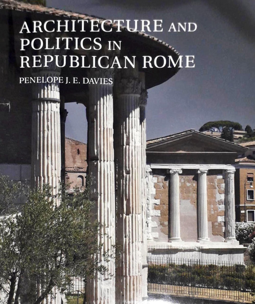 Architecture and Politics in Republican Rome. Penelope J.E. Davies. 2017
