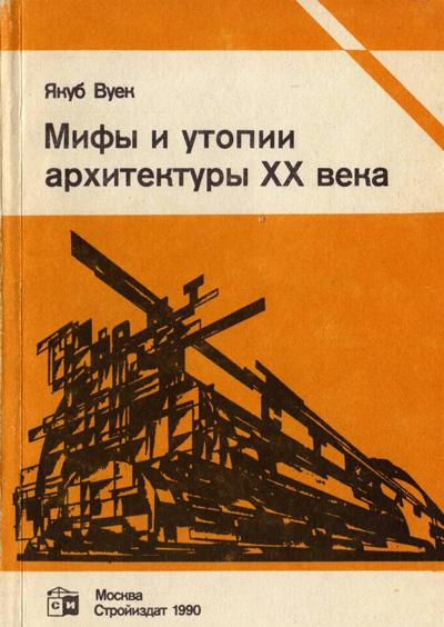 Мифы и утопии архитектуры XX века. Якуб Вуек. 1990