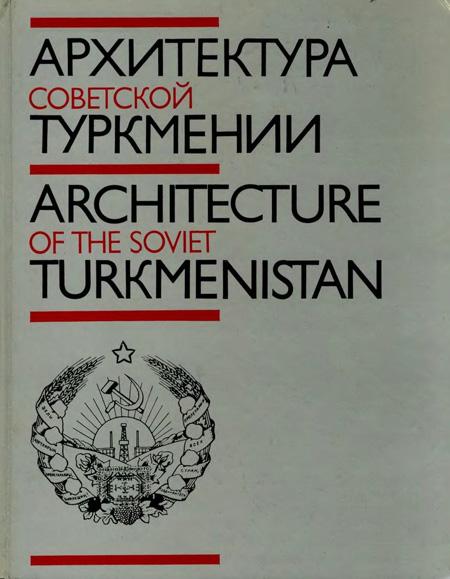 Архитектура Советской Туркмении. Кацнельсон Ю.И., Азизов А.К., Высоцкий Е.М. 1987
