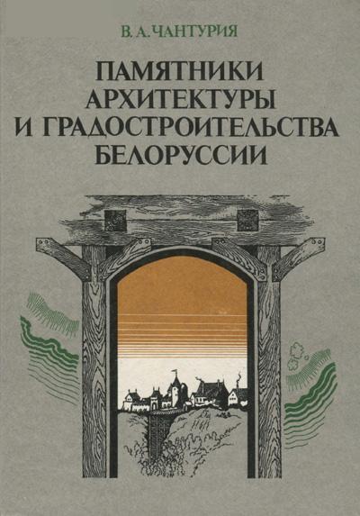Памятники архитектуры и градостроительства Белоруссии. Чантурия В.А. 1986