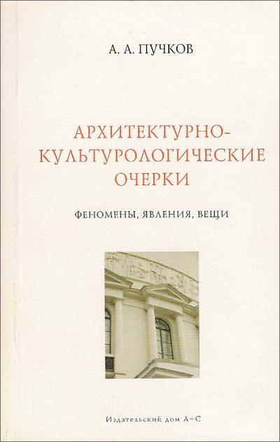 Архитектурно-культурологические очерки. Феномены, явления, вещи. Пучков А.А. 2008
