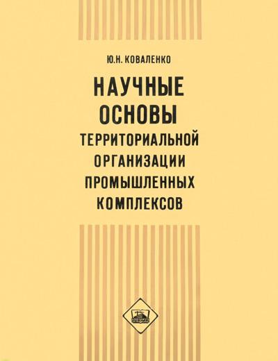 Научные основы территориальной организации промышленных комплексов. Коваленко Ю.Н. 1977