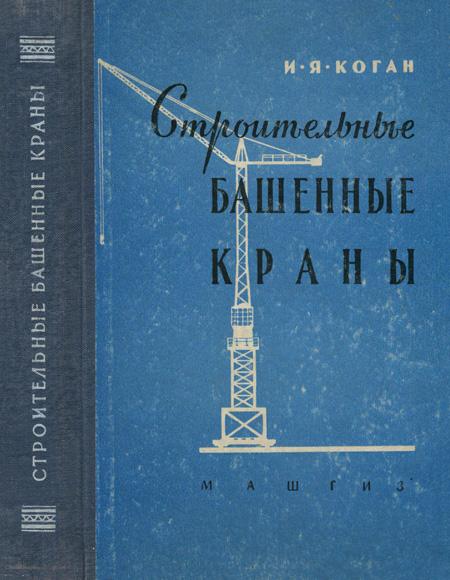 Строительные башенные краны. Конструкция и расчет. Коган И.Я. 1958