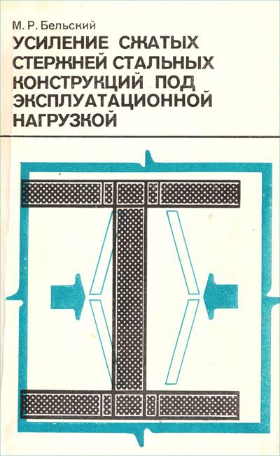 Усиление сжатых стержней стальных конструкций под эксплуатационной нагрузкой. Бельский М.Р. 1984