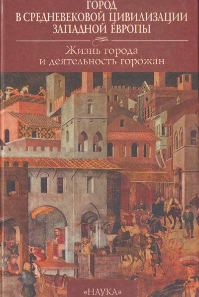 Город в средневековой цивилизации Западной Европы. Том 2. Жизнь города и деятельность горожан. 1999