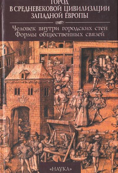 Город в средневековой цивилизации Западной Европы. Том 3. Человек внутри городских стен. Формы общественных связей. 2000