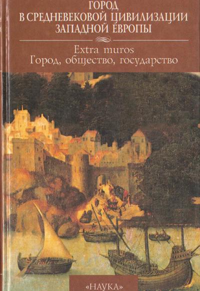 Город в средневековой цивилизации Западной Европы. Том 4. Extra muros: город, общество, государство. 2000