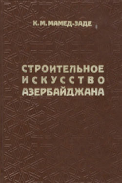 Строительное искусство Азербайджана (с древнейших времен до XIX в.). Мамед-Заде К.М. 1983