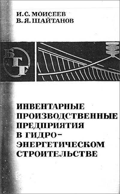 Инвентарные производственные предприятия в гидроэнергетическом строительстве (БГГ № 41). Моисеев И.С., Шайтанов В.Я. 1974