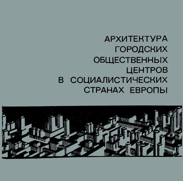 Архитектура городских общественных центров в социалистических странах Европы (Обзор). ЦНИИТИА. Самойлова Н.А. (сост.). 1974