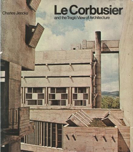 Le Corbusier and Tragic View of Architecture. Charles Jencks. 1975